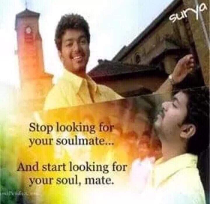 Meme - Happy - Surya 22 Stop looking for your soulmate... And start looking for your soul, mate.