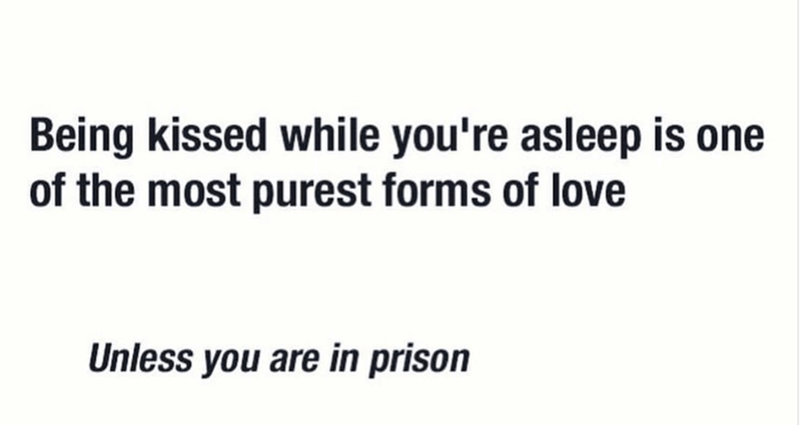 Meme - Text - Being kissed while you're asleep is of the most purest forms of love Unless you are in prison