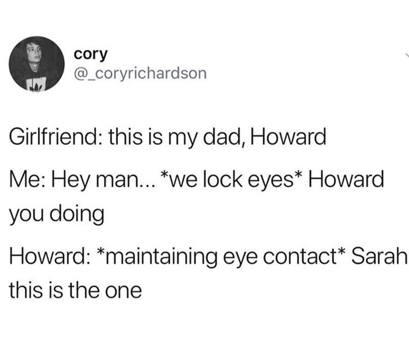 Meme - Text - cory @_coryrichardson Girlfriend: this is my dad, Howard Me: Hey man... *we lock eyes* Howard you doing Howard: *maintaining eye contact* Sarah this is the one