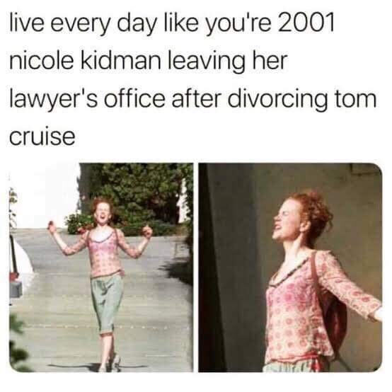 Meme - Text - live every day like you're 2001 nicole kidman leaving her lawyer's office after divorcing tom cruise