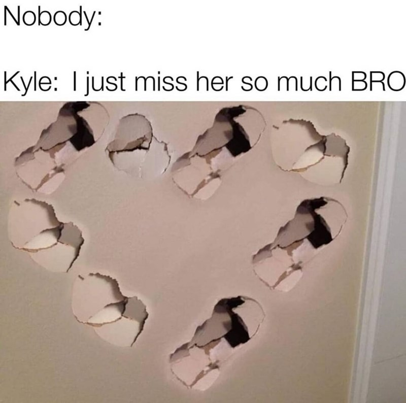 Meme - Text - Nobody: Kyle: I just miss her so much BRO