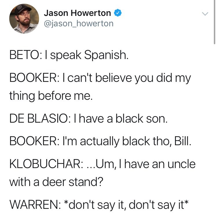 Text - Jason Howerton @jason_howerton BETO: I speak Spanish. BOOKER: I can't believe you did my thing before me. DE BLASIO: I have a black son. BOOKER: I'm actually black tho, Bill. KLOBUCHAR:...Um, I have an uncle with a deer stand? WARREN: *don't say it, don't say it*