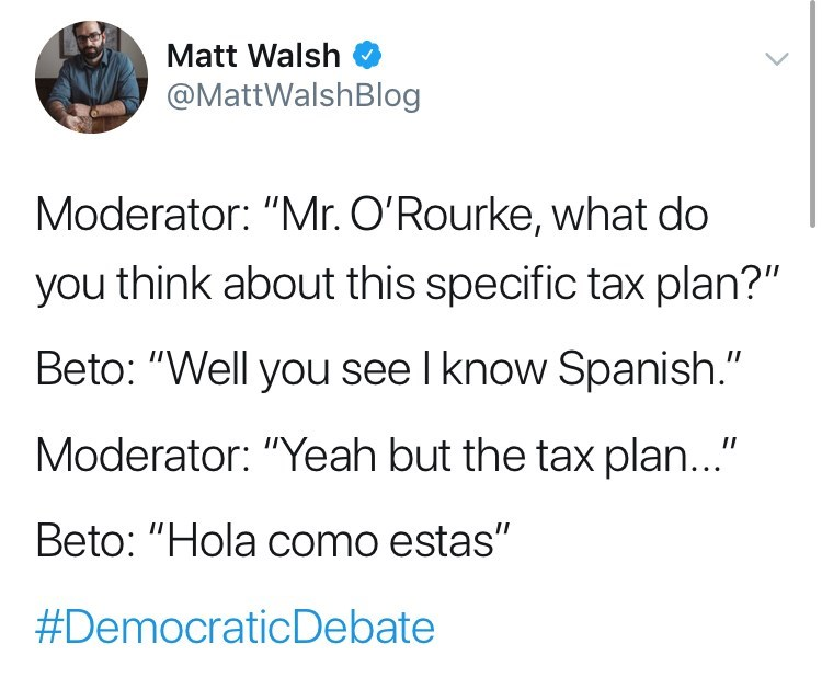 """Text - Matt Walsh @MattWalshBlog Moderator: """"Mr. O'Rourke, what do you think about this specific tax plan?"""" Beto: """"Well you see I know Spanish."""" Moderator: """"Yeah but the tax plan..."""" Beto: """"Hola como estas"""" #DemocraticDebate"""