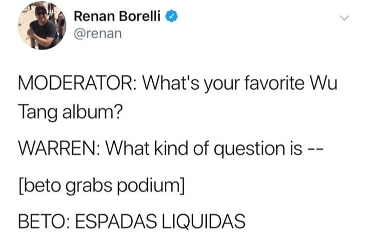 Text - Renan Borelli @renan MODERATOR: What's your favorite Wu Tang album? WARREN: What kind of question is -- beto grabs podium] BETO: ESPADAS LIQUIDAS