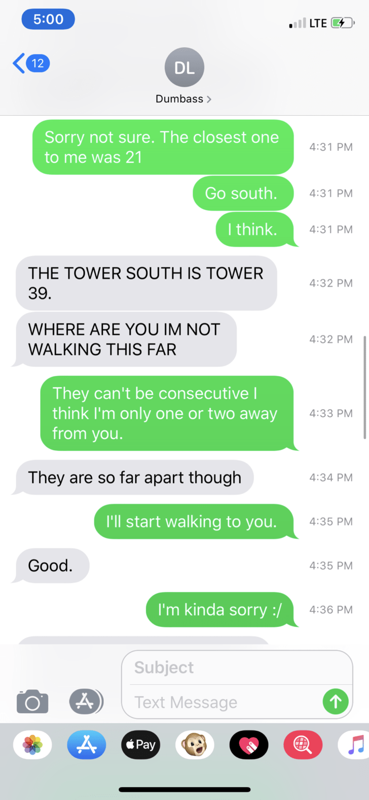 Text - 5:00 all LTE G 12 DL Dumbass Sorry not sure. The closest one to me was 21 4:31 PM Go south. 4:31 PM I think. 4:31 PM THE TOWER SOUTH IS TOWER 4:32 PM 39. WHERE ARE YOU IM NOT 4:32 PM WALKING THIS FAR They can't be consecutiveI think I'm only one or two away from you. 4:33 PM They are so far apart though 4:34 PM I'll start walking to you. 4:35 PM Good. 4:35 PM I'm kinda sorry :/ 4:36 PM Subject Text Message Pay