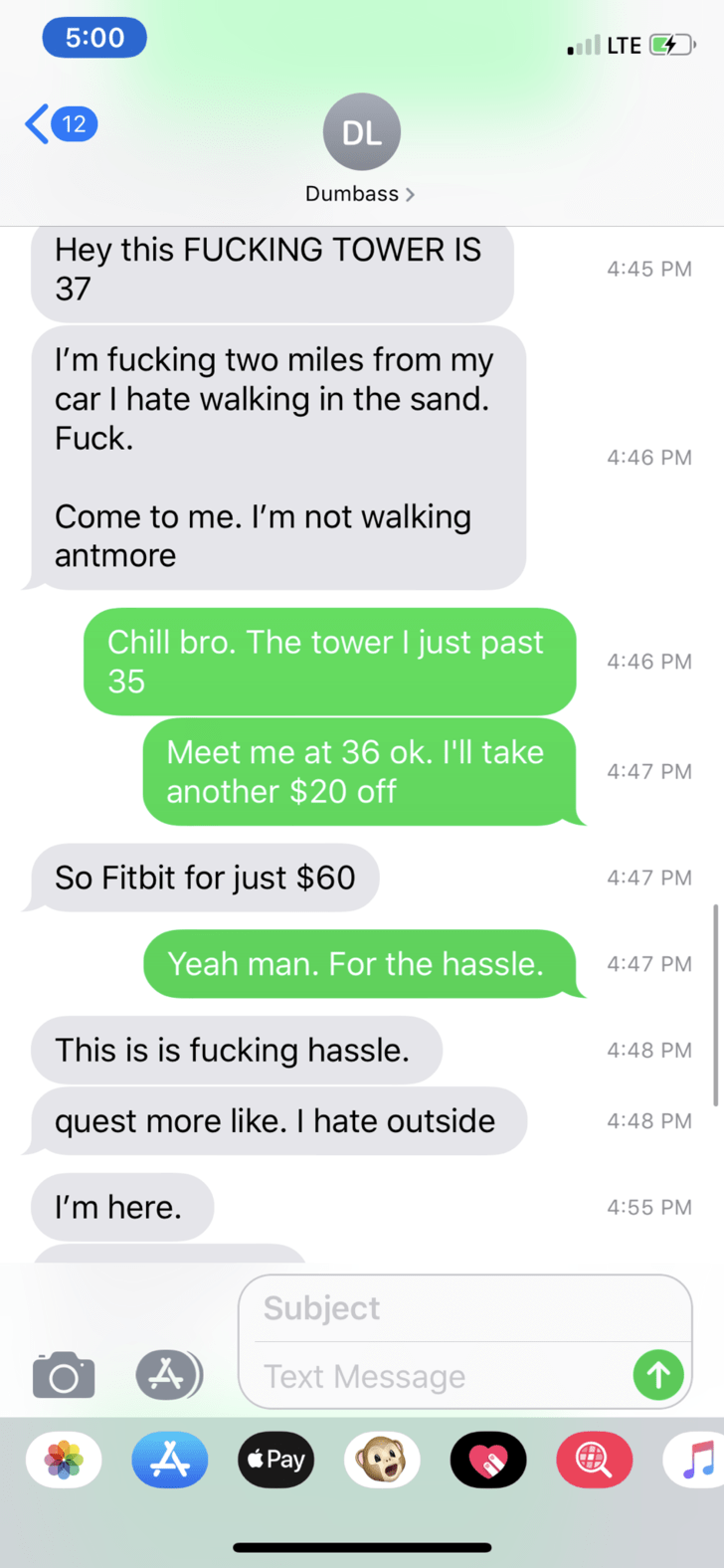 Text - 5:00 all LTE 12 DL Dumbass Hey this FUCKING TOWER IS 4:45 PM 37 I'm fucking two miles from my car I hate walking in the sand. Fuck. 4:46 PM Come to me. I'm not walking antmore Chill bro. The tower I just past 4:46 PM 35 Meet me at 36 ok. I'll take 4:47 PM another $20 off So Fitbit for just $60 4:47 PM Yeah man. For the hassle. 4:47 PM This is is fucking hassle. 4:48 PM quest more like. I hate outside 4:48 PM I'm here. 4:55 PM Subject Text Message Pay