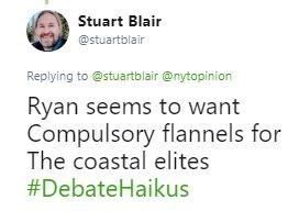 Tweet - Text - Stuart Blair @stuartblair Replying to @stuartblair@nytopinion Ryan seems to want Compulsory flannels for The coastal elites #DebateHaikus
