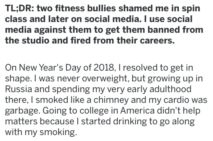 Text - TL;DR: two fitness bullies shamed me in spin class and later on social media. I use social media against them to get them banned from the studio and fired from their careers. On New Year's Day of 2018, I resolved to get in shape. I was never overweight, but growing up in Russia and spending my very early adulthood there, I smoked like a chimney and my cardio was garbage. Going to college in America didn't help matters because I started drinking to go along with my smoking
