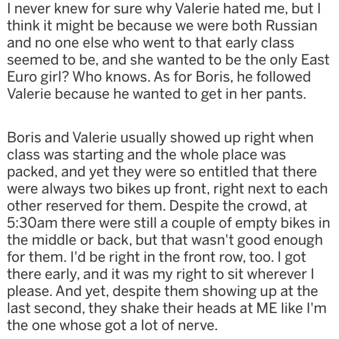 Text - Inever knew for sure why Valerie hated me, but I think it might be because we were both Russian and no one else who went to that early class seemed to be, and she wanted to be the only East Euro girl? Who knows. As for Boris, he followed Valerie because he wanted to get in her pants. Boris and Valerie