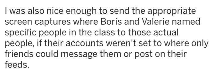 Text - I was also nice enough to send the appropriate screen captures where Boris and Valerie named specific people in the class to those actual people, if their accounts weren't set to where only friends could message them or post on their feeds