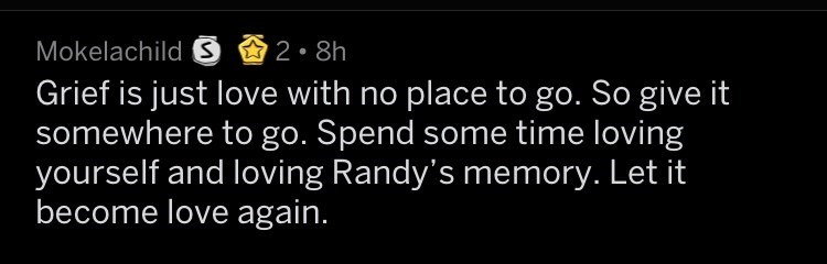 Text - Mokelachild S 2 8h Grief is just love with no place to go. So give it somewhere to go. Spend some time loving yourself and loving Randy's memory. Let it become love again.