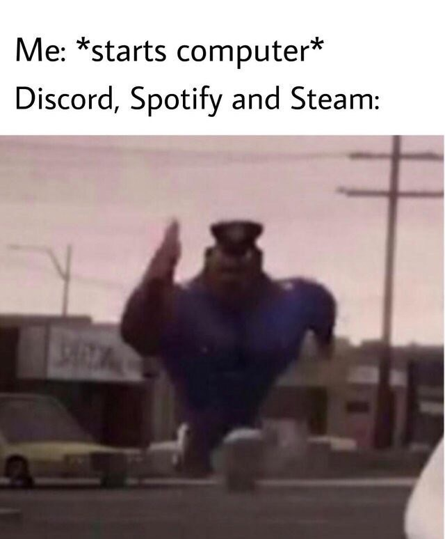 shitpost - Mode of transport - Me: *starts computer* Discord, Spotify and Steam: