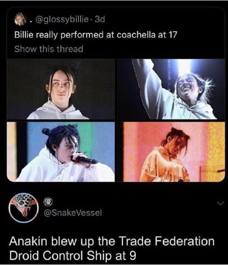 shitpost - Technology - @glossybillie 3d Billie really performed at coachella at 17 Show this thread @SnakeVessel Anakin blew up the Trade Federation Droid Control Ship at 9