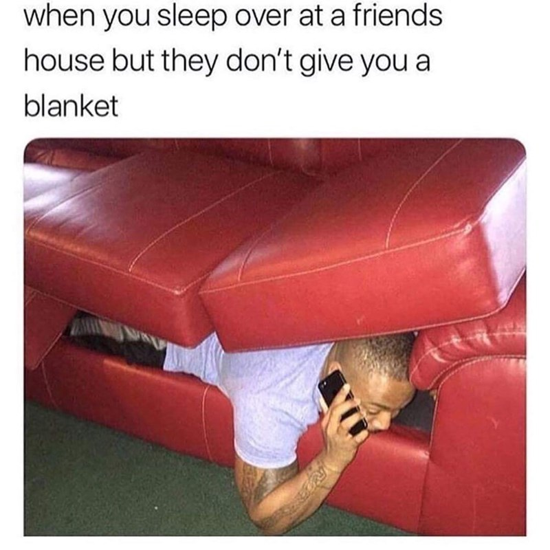 Meme - Furniture - when you sleep over at a friends house but they don't give you a blanket