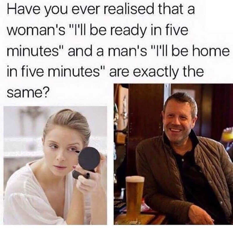 """Meme - Facial expression - Have you ever realised that a woman's """"I'l be ready in five minutes"""" and a man's """"I'l be home in five minutes"""" are exactly the same?"""