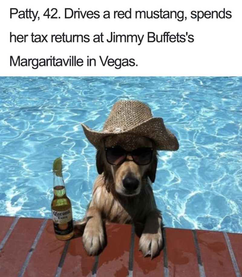 Dog breed - Patty, 42. Drives a red mustang, spends her tax retums at Jimmy Buffets's Margaritaville in Vegas. Forona Exte