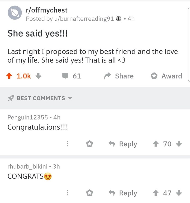 Text - r/offmychest Posted by u/burnafterreading91 4h She said yes!!! Last night I proposed to my best friend and the love of my life. She said yes! That is all <3 61 Share Award 1.0k BEST COMMENTS Penguin12355 4h Congratulations!!! 70 Reply rhubarb_bikini 3h CONGRATS 47 Reply