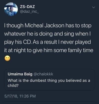 Text - ZS-DAZ @daz_inc Ithough Micheal Jackson has to stop whatever he is doing and sing when I play his CD. As a result I never played it at night to give him some family time Umaima Baig @chalokkk What is the dumbest thing you believed as a child? 5/17/18, 11:26 PM