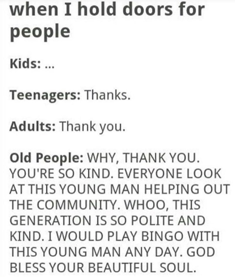 Text - when I hold doors for people Kids:. Teenagers: Thanks. Adults: Thank you. Old People: WHY, THANK YOU. YOU'RE SO KIND. EVERYONE LOOK AT THIS YOUNG MAN HELPING OUT THE COMMUNITY. WHOO, THIS GENERATION IS SO POLITE AND KIND. I WOULD PLAY BINGO WITH THIS YOUNG MAN ANY DAY. GOD BLESS YOUR BEAUTIFUL SOUL