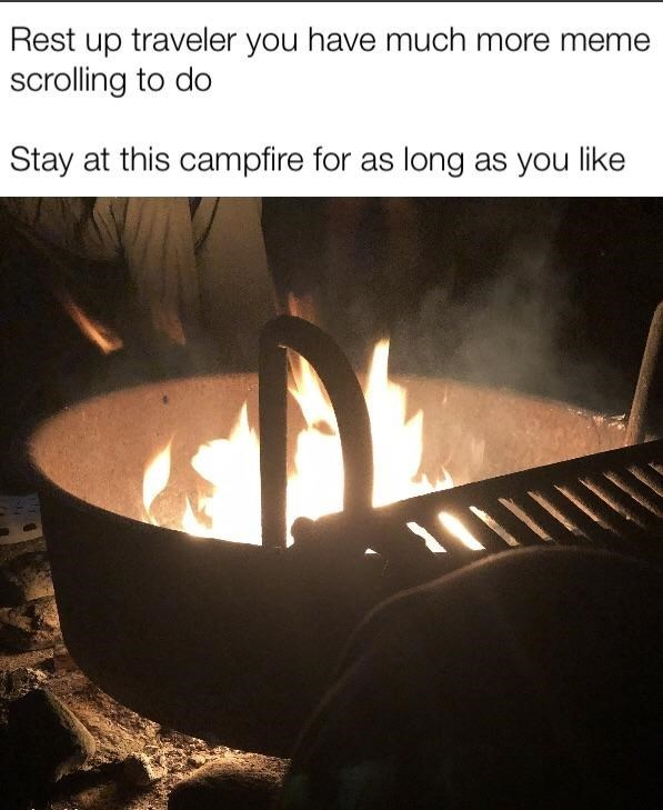 Heat - Rest up traveler you have much more meme scrolling to do Stay at this campfire for as long as you like