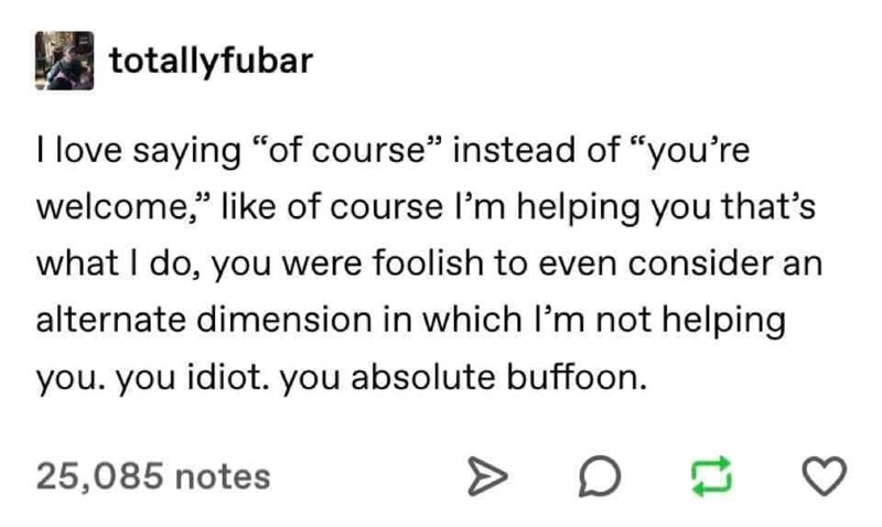 """Text - totallyfubar I love saying """"of course"""" instead of """"you're welcome,"""" like of course I'm helping you that's what I do, you were foolish to even consider an alternate dimension in which I'm not helping you. you idiot. you absolute buffoon. 25,085 notes"""