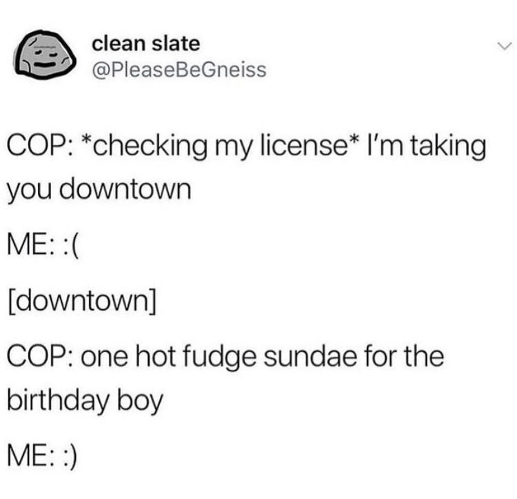 Text - clean slate @PleaseBeGneiss COP: *checking my license* I'm taking you downtown ME: : [downtown] COP: one hot fudge sundae for the birthday boy ME: )