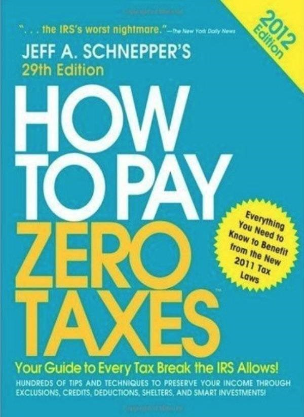"how to book - Text - the IRS's worst nightmare.""w Yok Daly ws JEFF A. SCHNEPPER'S 29th Edition HOW TO PAY ZERO TAXES Everything You Need to Know to Benefit from the New 2011 Tax Laws Your Guide to Every Tax Break the IRS Allows! HUNDREDS OF TIPS AND TECHNIQUES TO PRESERVE YOUR INCOME THROUGH EXCLUSIONS, CREDITS, DEDUCTIONS, SHELTERS, AND SMART INVESTMENTS! 2012 Edition"