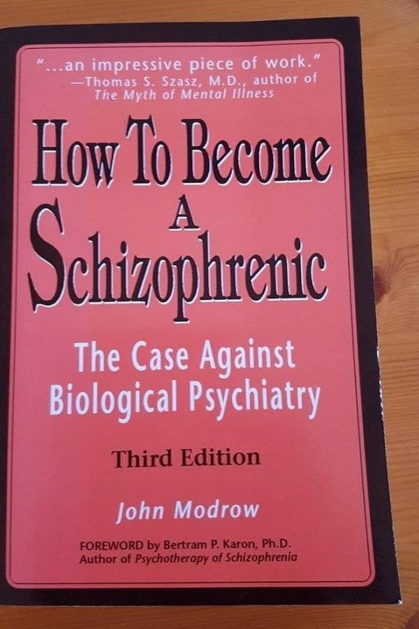 """how to book - Text - ...an impressive piece of work."""" Thomas S. Szasz, M.D., author of The Myth of Mental Iliness How lo Become A Satiaphraic The Case Against Biological Psychiatry Third Edition John Modrow FOREWORD by Bertram P. Karon, Ph.D. Author of Psychotherapy of Schizophrenia"""