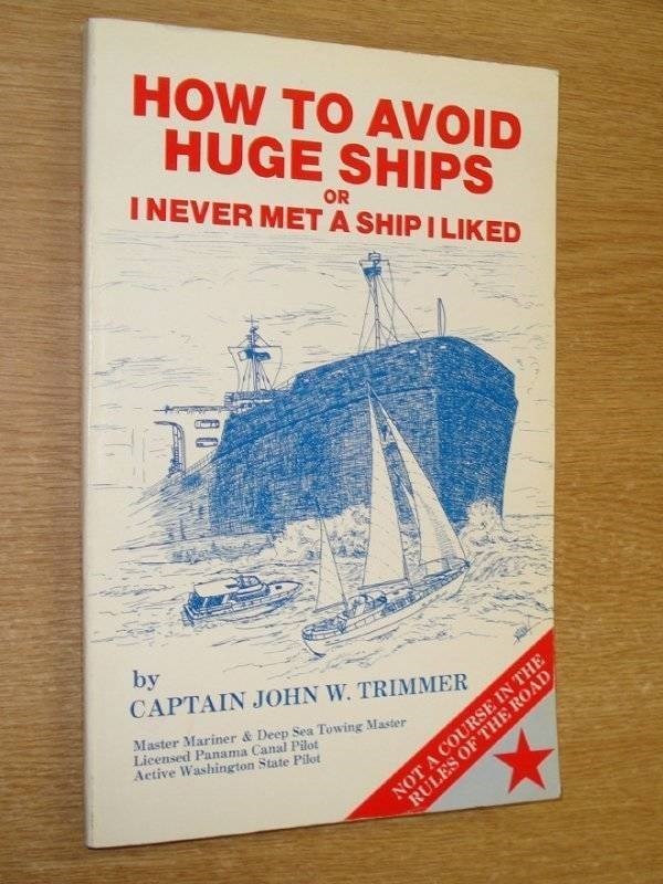 how to book - Text - HOW TO AOID HUGE SHIPS OR INEVER MET A SHIP I LIKED by CAPTAIN JOHN W. TRIMMER NOT A COURSE IN THE RULES OF THE ROAD Master Mariner & Deep Sea Towing Master Lieensed Panama Canal Pilot Aetive Washington State Pilot