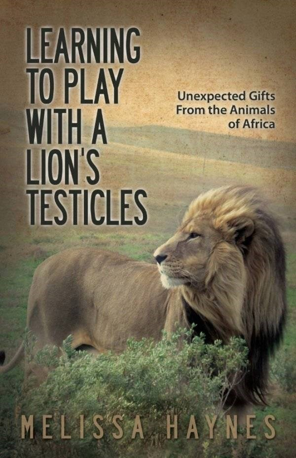 how to book - Lion - LEARNING TO PLAY WITH A LION'S TESTICLES Unexpected Gifts From the Animals of Africa MELISSA HAYNES
