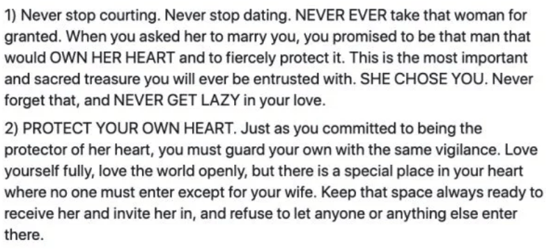 marriage advice - Text - 1) Never stop courting. Never stop dating. NEVER EVER take that woman for granted. When you asked her to marry you, you promised to be that man that would OWN HER HEART and to fiercely protect it. This is the most important and sacred treasure you will ever be entrusted