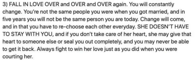 marriage advice - Text - 3) FALL IN LOVE OVER and OVER and OVER again. You will constantly change. You're not the same people you were when you got married, and in five years you will not be the same person you are today. Change will come, and in that you have to re-choose each other everyday. SHE DOESN'T HAVE TO STAY WITH YOU, and if you don