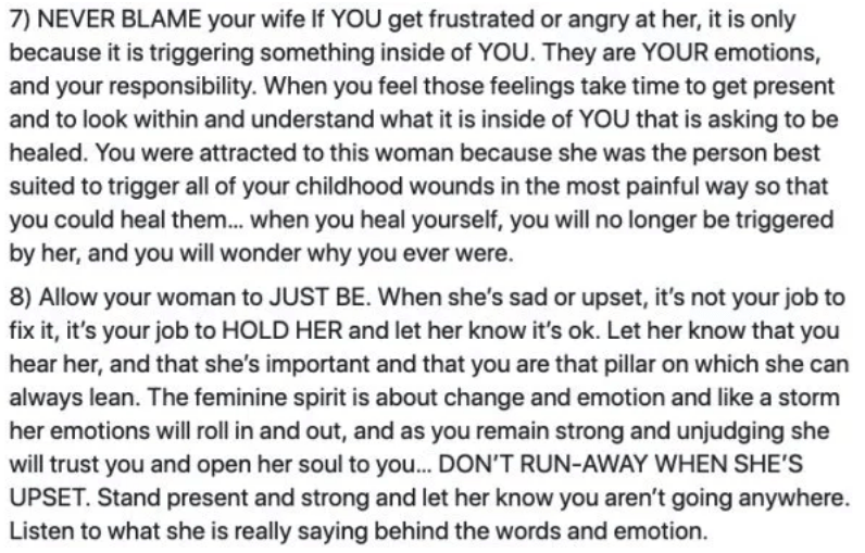 marriage advice - Text - 7) NEVER BLAME your wife If YOU get frustrated or angry at her, it is only because it is triggering something inside of YOU. They are YOUR emotions, and your responsibility. When you feel those feelings take time to get present and to look within and understand what it is inside of YOU that is asking to be healed. You were attracted to this woman because she was the person best suited to trigger all of your childhood wounds in the