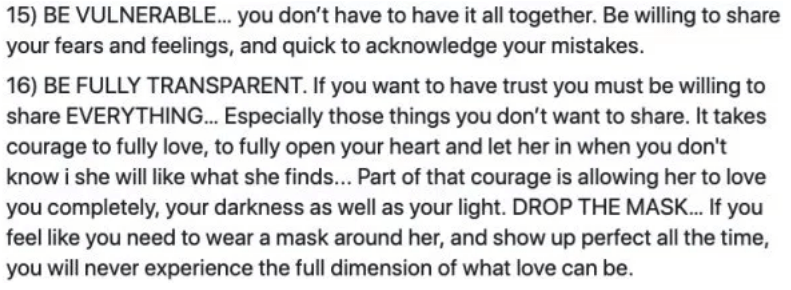 marriage advice - Text - 15) BE VULNERABLE... you don't have to have it all together. Be willing to share your fears and feelings, and quick to acknowledge your mistakes. 16) BE FULLY TRANSPARENT. If you want to have trust you must be willing to share EVERYTHING... Especially those things you don't want to share. It takes courage to fully love, to fully open your heart and let her in when you don't know i she will like what she finds... Part of that courage is allowing her to love you completely