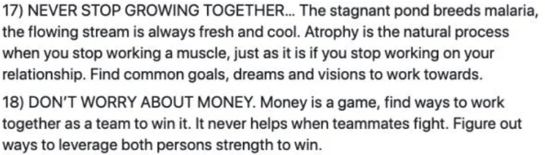 marriage advice - Text - 17) NEVER STOP GROWING TOGETHER... The stagnant pond breeds malaria, the flowing stream is always fresh and cool. Atrophy is the natural process when you stop working a muscle, just as it is if you stop working on your relationship. Find common goals, dreams and visions to work towards. 18) DON'T WORRY ABOUT MONEY.