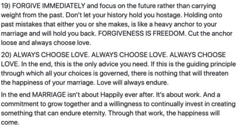 marriage advice - Text - 19) FORGIVE IMMEDIATELY and focus on the future rather than carrying weight from the past. Don't let your history hold you hostage. Holding onto past mistakes that either you or she makes, is like a heavy anchor to your marriage and will hold you back