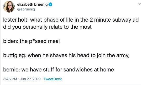Text - elizabeth bruenig @ebruenig lester holt: what phase of life in the 2 minute subway ad did you personally relate to the most biden: the p*ssed meal buttigieg: when he shaves his head to join the army bernie: we have stuff for sandwiches at home 3:46 PM Jun 27, 2019 TweetDeck