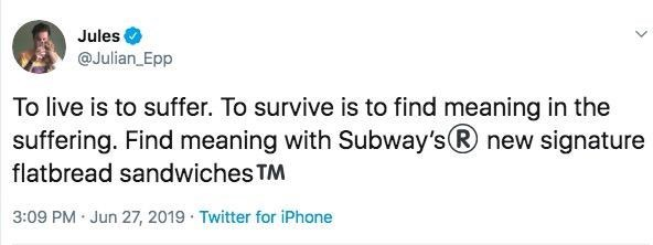 Text - Jules @Julian_Epp To live is to suffer. To survive is to find meaning in the suffering. Find meaning with Subway's new signature flatbread sandwiches TM 3:09 PM Jun 27, 2019 Twitter for iPhone