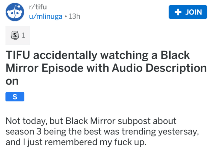 Text - r/tifu + JOIN u/mlinuga 13h S 1 TIFU accidentally watching a Black Mirror Episode with Audio Description on S Not today, but Black Mirror subpost about season 3 being the best was trending yestersay, and I just remembered my fuck up