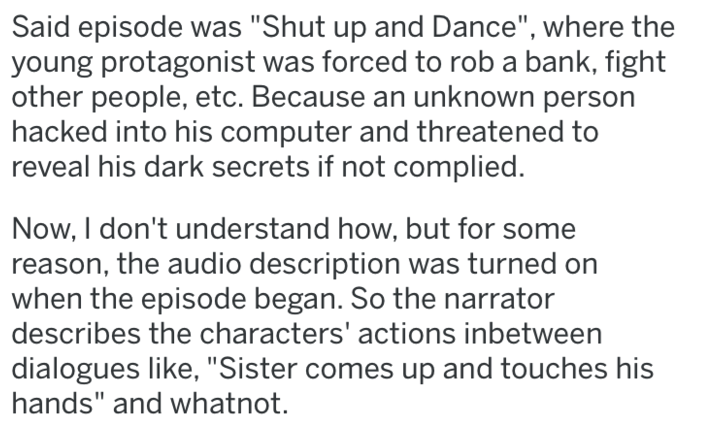 """Text - Said episode was """"Shut up and Dance"""", where the young protagonist was forced to rob a bank, fight other people, etc. Because an unknown person hacked into his computer and threatened to reveal his dark secrets if not complied. Now, I don't understand how, but for some reason, the audio description was turned on when the episode began. So the narrator describes the characters' actions inbetween dialogues like,""""Sister comes up and touches his hands"""" and whatnot."""