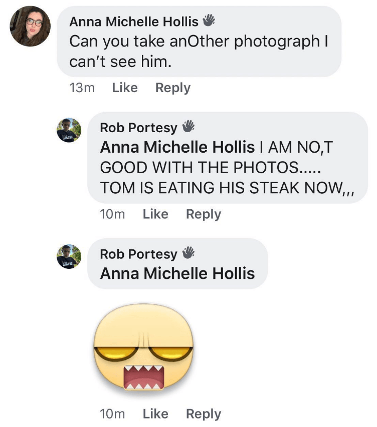 millennials - Text - Anna Michelle Hollis Can you take anOther photograph I can't see him. 13m Like Reply Rob Portesy Anna Michelle Hollis AM NO,T GOOD WITH THE PHOTOS.. TOM IS EATING HIS STEAK NOW,,, 10m Like Reply Rob Portesy Anna Michelle Hollis 10m Like Reply