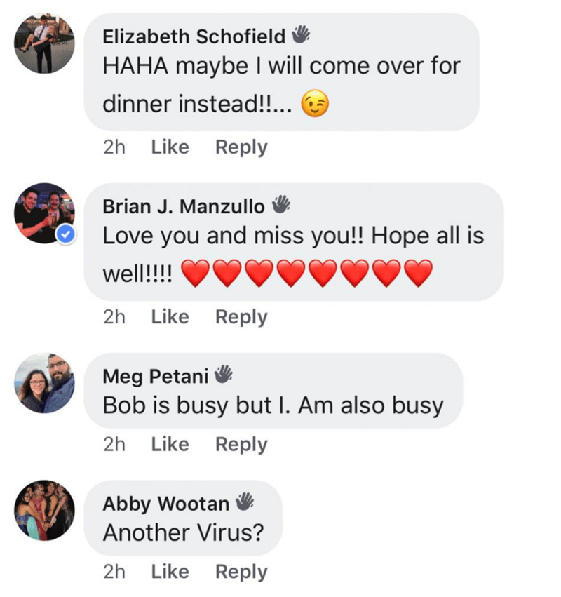millennials - Text - Elizabeth Schofield HAHA maybe I will come over for dinner instead!!.. 2h Like Reply Brian J. Manzullo Love you and miss you!! Hope all is well!!!! 2h Like Reply Meg Petani Bob is busy but I. Am also busy 2h Like Reply Abby Wootan Another Virus? 2h Like Reply