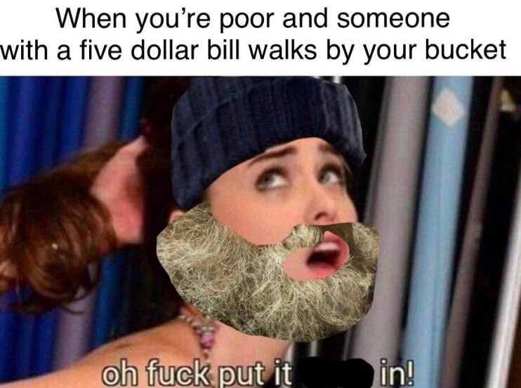 Meme - Facial hair - When you're poor and someone with a five dollar bill walks by your bucket oh fuck put it in!