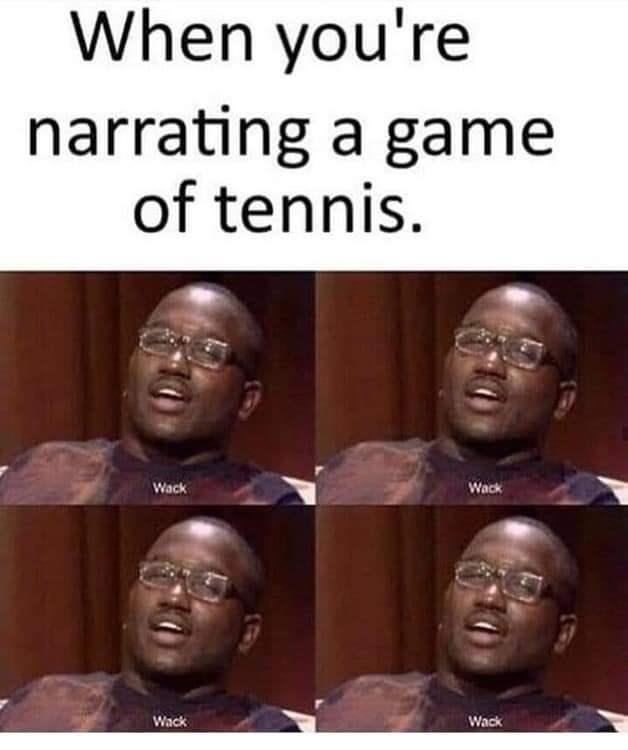 Meme - People - When you're narrating a game of tennis. Wack Wack Wack Wack