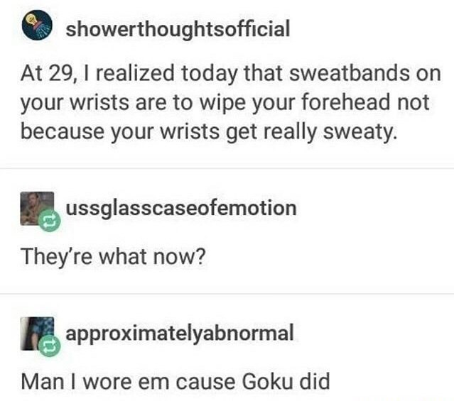 Meme - Text - showerthoughtsofficial At 29, I realized today that sweatbands on your wrists are to wipe your forehead not because your wrists get really sweaty. ussglasscaseofemotion They're what now? approximatelyabnormal Man I wore em cause Goku did