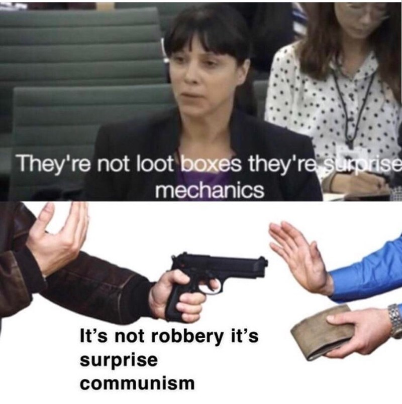 Meme - Product - They're not loot boxes they're surprise mechanics It's not robbery it's surprise communism