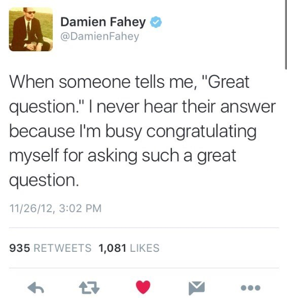 """memes - Text - Damien Fahey @DamienFahey When someone tells me, """"Great question."""" I never hear their answer because I'm busy congratulating myself for asking such a great question 11/26/12, 3:02 PM 935 RETWEETS 1,081 LIKES"""