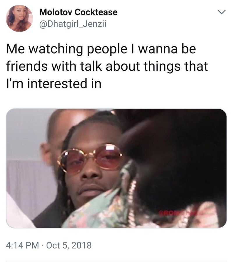 memes - Text - Molotov Cocktease @Dhatgirl_Jenzii Me watching people I wanna be friends with talk about things that I'm interested in 4:14 PM Oct 5, 2018