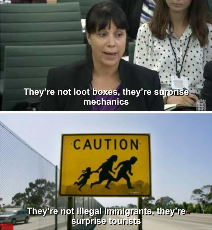 Meme - Text - They're not loot boxes, they're sarprise mechanics CAUTION They're not illegal immigrants, they're surprise tourists