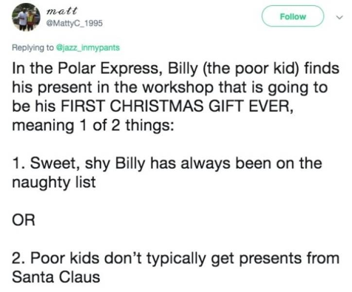 Text - matt Follow @MattyC 1995 Replying to @jazz_inmypants In the Polar Express, Billy (the poor kid) finds his present in the workshop that is going to be his FIRST CHRISTMAS GIFT EVER, meaning 1 of 2 things: 1. Sweet, shy Billy has always been on the naughty list OR 2. Poor kids don't typically get presents from Santa Claus